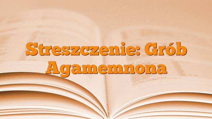Streszczenie Grób Agamemnona Młodzieżowypl