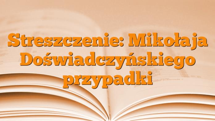 Streszczenie: Mikołaja Doświadczyńskiego przypadki