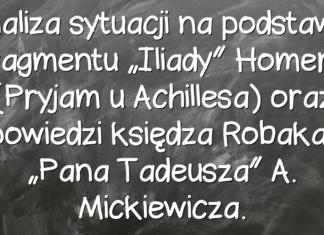 """Analiza sytuacji na podstawie fragmentu """"Iliady"""" Homera (Pryjam u Achillesa) oraz spowiedzi księdza Robaka z """"Pana Tadeusza"""" A. Mickiewicza."""