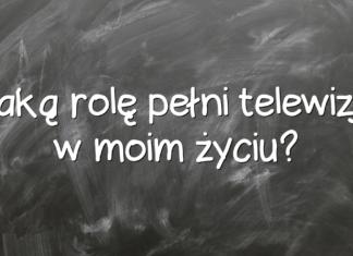 Jaką rolę pełni telewizja w moim życiu?