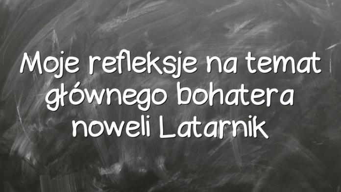 Moje refleksje na temat głównego bohatera noweli Latarnik