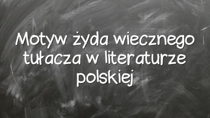 Motyw żyda wiecznego tułacza w literaturze polskiej