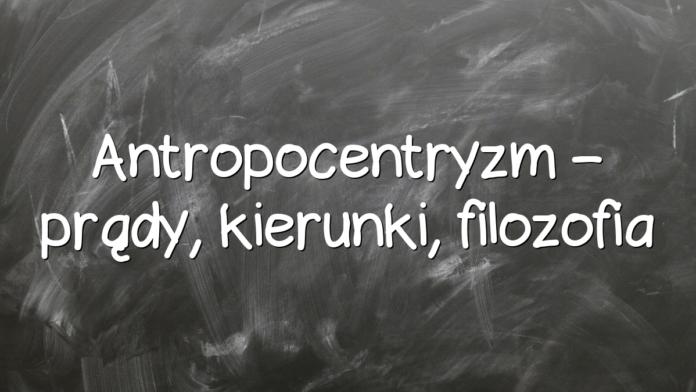 Antropocentryzm – prądy, kierunki, filozofia