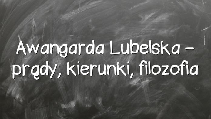 Awangarda Lubelska – prądy, kierunki, filozofia