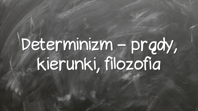 Determinizm – prądy, kierunki, filozofia
