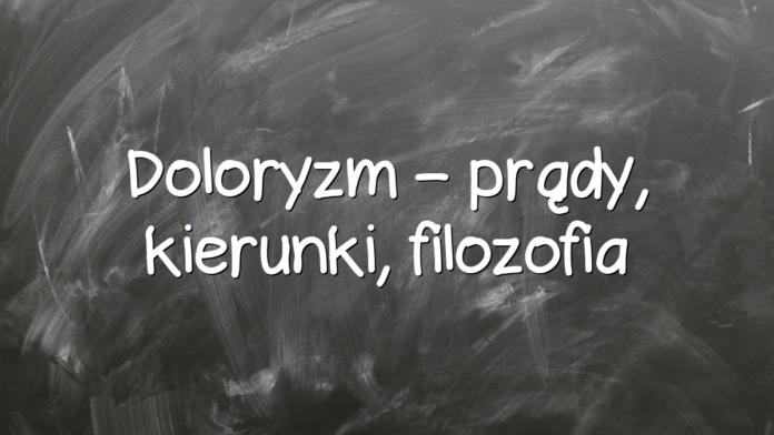 Doloryzm – prądy, kierunki, filozofia