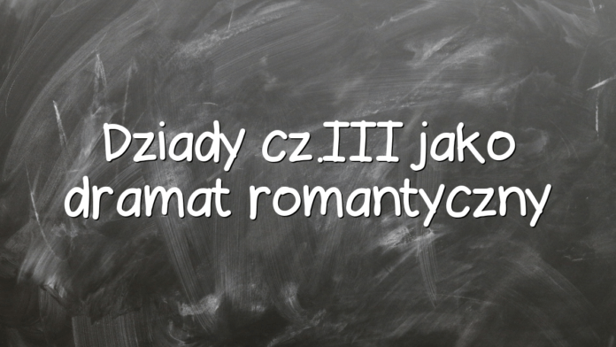 Dziady cz.III jako dramat romantyczny