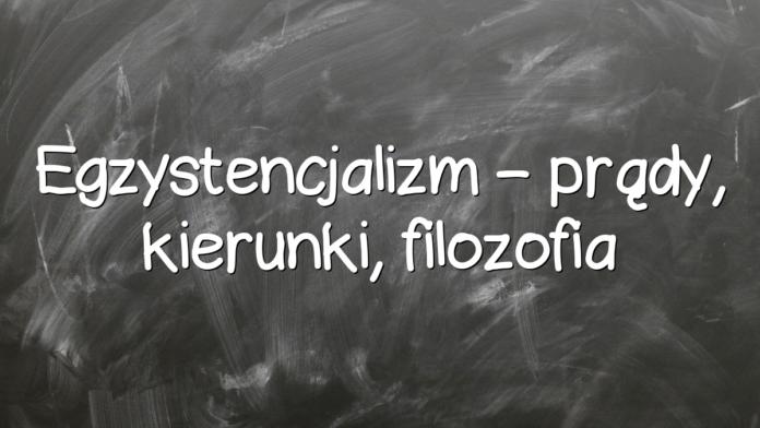 Egzystencjalizm – prądy, kierunki, filozofia