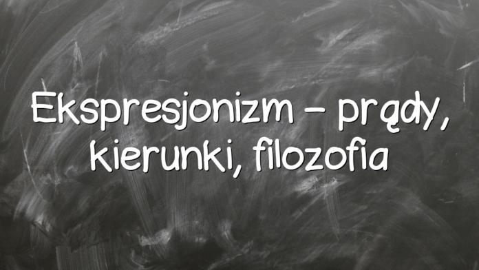 Ekspresjonizm – prądy, kierunki, filozofia