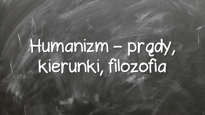 Humanizm – prądy, kierunki, filozofia