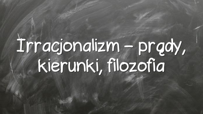Irracjonalizm – prądy, kierunki, filozofia