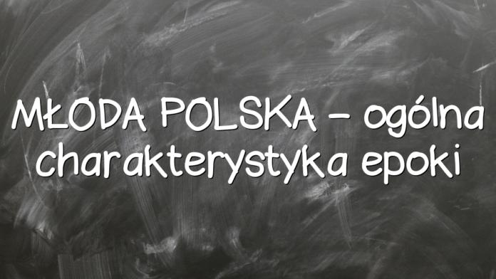 MŁODA POLSKA – ogólna charakterystyka epoki