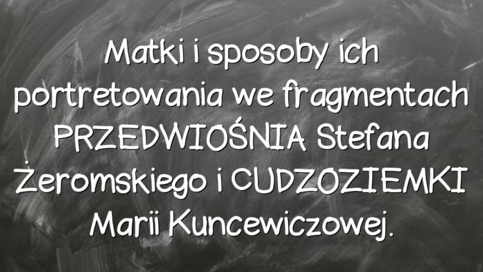 Matki i sposoby ich portretowania we fragmentach PRZEDWIOŚNIA Stefana Żeromskiego i CUDZOZIEMKI Marii Kuncewiczowej.